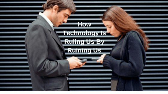 How Technology Is Ruling Us By Ruining Us