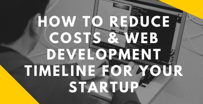 How To Reduce Costs & Web Development Timeline For Your Startup
