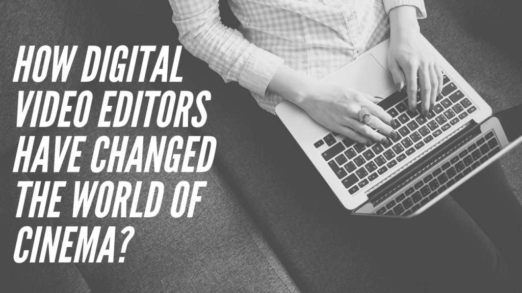 How digital video editors have changed the world of Cinema?