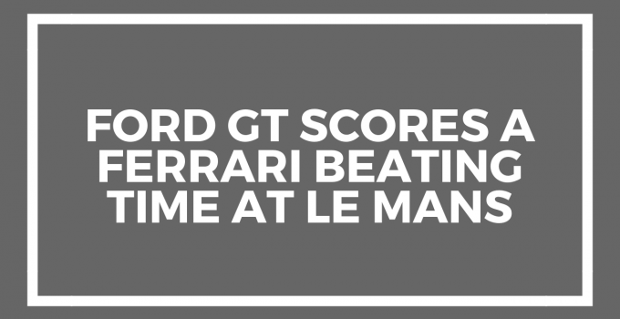 Ford GT scores a Ferrari beating time at Le Mans