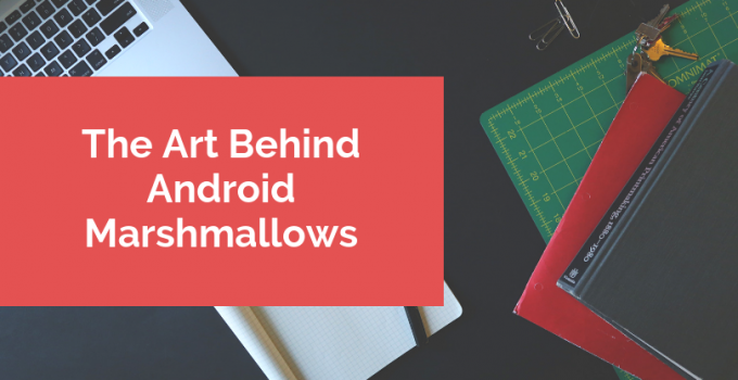 The Art Behind Android Marshmallows